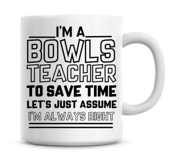 I'm A Bowls Teacher, To Save Time Lets Just Assume I'm Always Right Coffee Mug