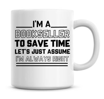 I'm A Bookseller To Save Time Lets Just Assume I'm Always Right Coffee Mug