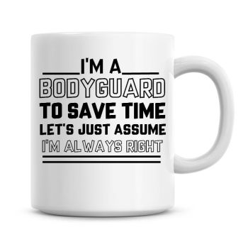 I'm A Bodyguard To Save Time Lets Just Assume I'm Always Right Coffee Mug