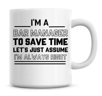 I'm A Bar Manager, To Save Time Lets Just Assume I'm Always Right Coffee Mug