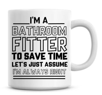 I'm A Bathroom Fitter, To Save Time Lets Just Assume I'm Always Right Coffee Mug