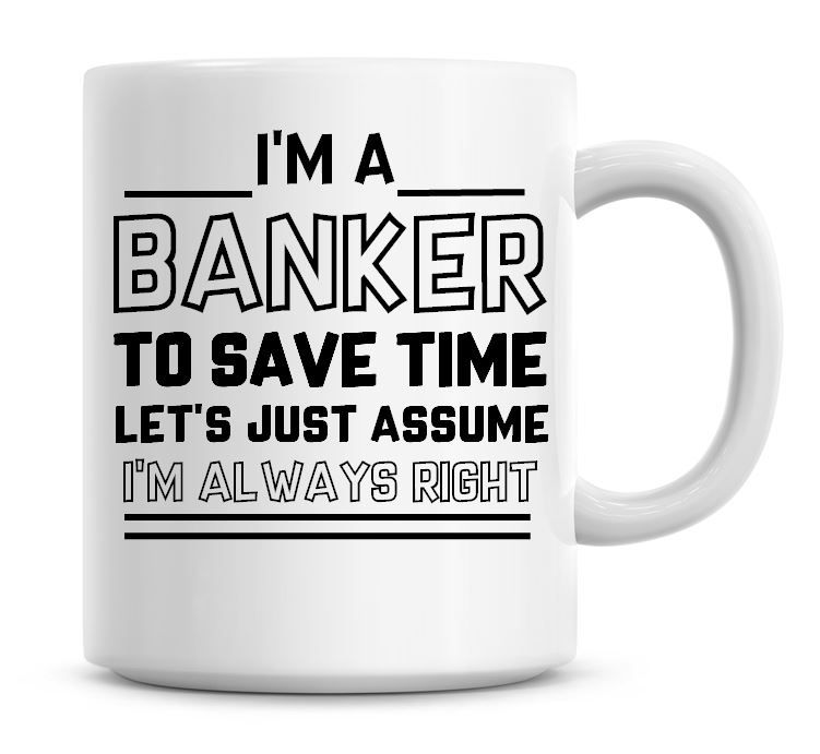 I'm A Banker, To Save Time Lets Just Assume I'm Always Right Coffee Mug