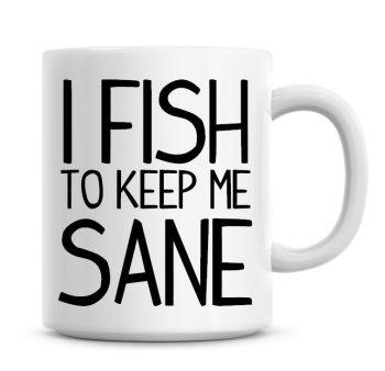 I Do Fish To Keep Me Sane Funny Coffee Mug