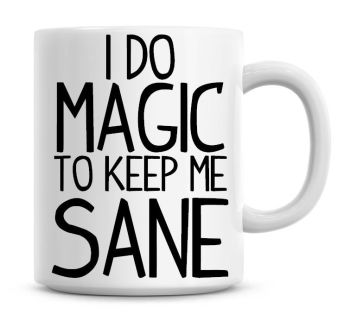 I Do Magic To Keep Me Sane Funny Coffee Mug
