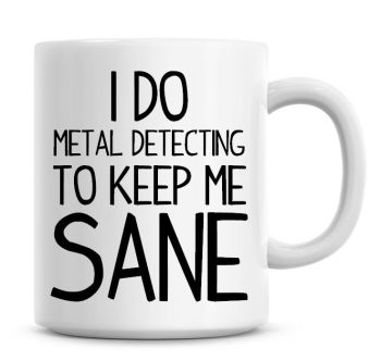 I Do Metal Detecting To Keep Me Sane Funny Coffee Mug