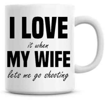 I Love It when My Wife Lets Me Go Shooting