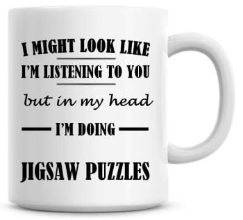 I Might Look Like I'm Listening To You But In My Head I'm Doing Jigsaw Puzzles Coffee Mug