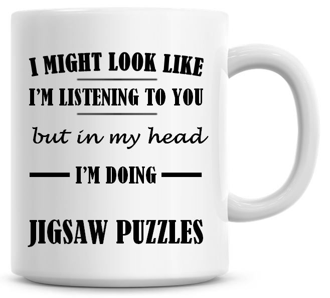 I Might Look Like I'm Listening To You But In My Head I'm Doing Jigsaw Puzz