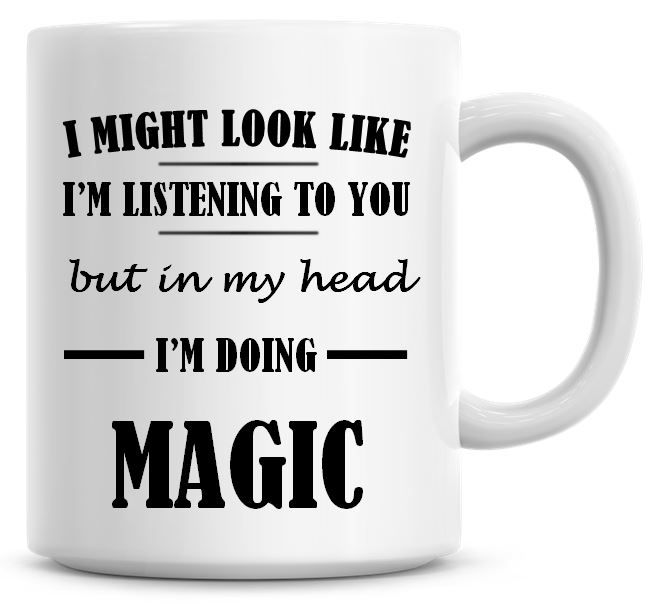 I Might Look Like I'm Listening To You But In My Head I'm Doing Magic Coffe