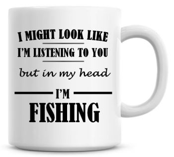 I Might Look Like I'm Listening To You But In My Head I'm Fishing Coffee Mug