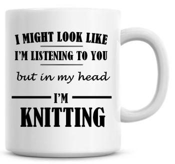 I Might Look Like I'm Listening To You But In My Head I'm Knitting Coffee Mug