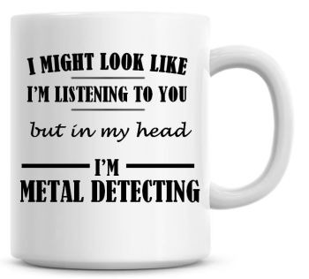 I Might Look Like I'm Listening To You But In My Head I'm Metal Detecting Coffee Mug