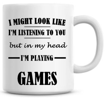 I Might Look Like I'm Listening To You But In My Head I'm Playing Games Coffee Mug