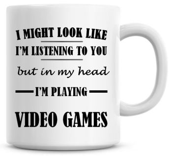 I Might Look Like I'm Listening To You But In My Head I'm Playing Video Games Coffee Mug