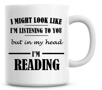 I Might Look Like I'm Listening To You But In My Head I'm Reading Coffee Mug