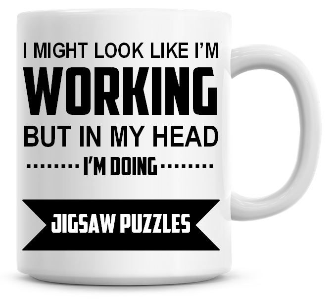 I Might Look Like I'm Working But In My Head I'm Doing Jigsaw Puzzles Coffe