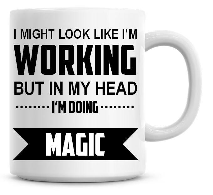 I Might Look Like I'm Working But In My Head I'm Doing Magic Coffee Mug