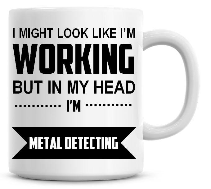I Might Look Like I'm Working But In My Head I'm Metal Detecting Coffee Mug