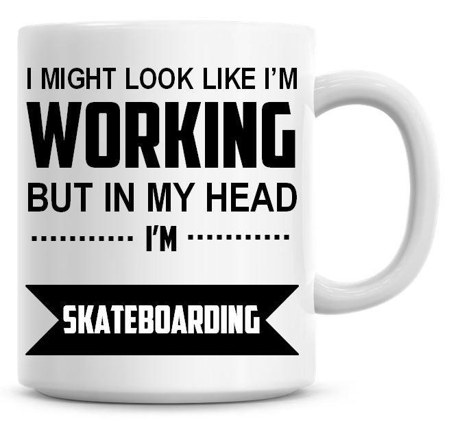 I Might Look Like I'm Working But In My Head I'm Skateboarding Coffee Mug