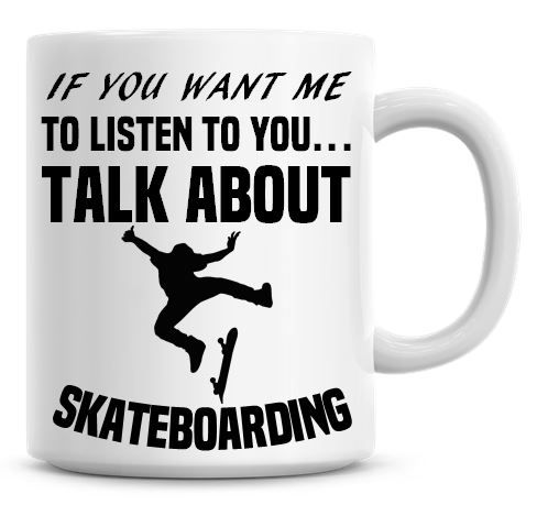 If You Want Me To Listen To You Talk About Skate Boarding Funny Coffee Mug