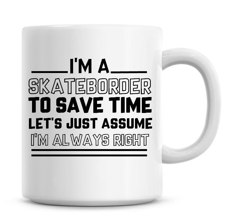 I'm A Skateboarder To Save Time Lets Just Assume I'm Always Right Coffee Mu