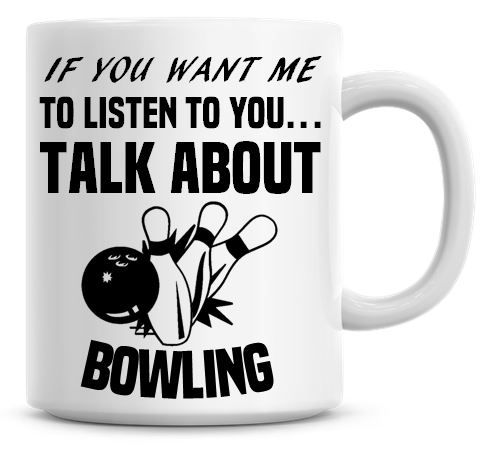 If You Want Me To Listen To You Talk About Bowling Funny Coffee Mug