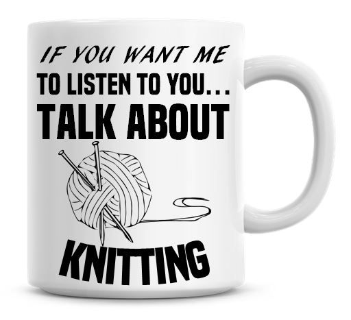 If You Want Me To Listen To You Talk About Knitting Funny Coffee Mug