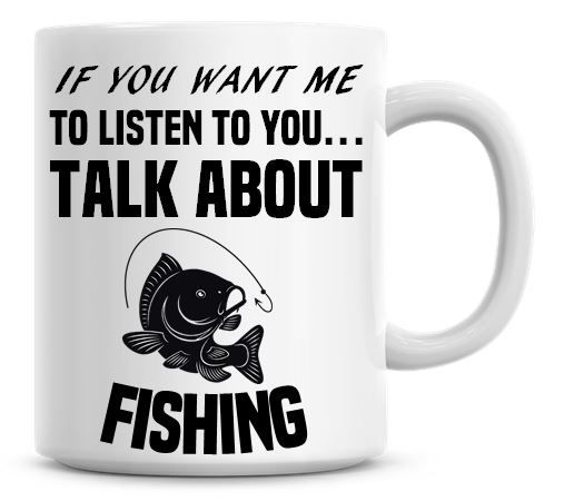 If You Want Me To Listen To You Talk About Fishing Funny Coffee Mug