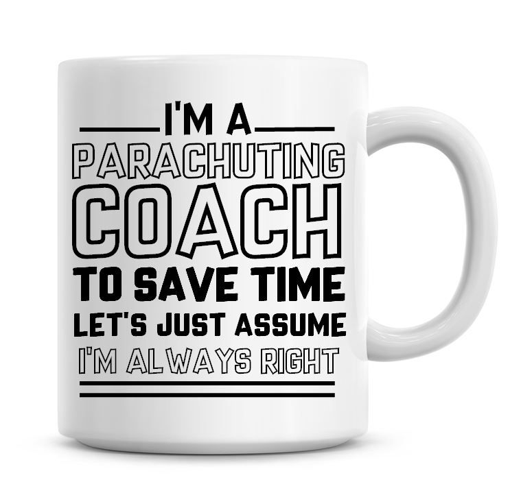 I'm A Parachuting Coach To Save Time Lets Just Assume I'm Always Right Coff