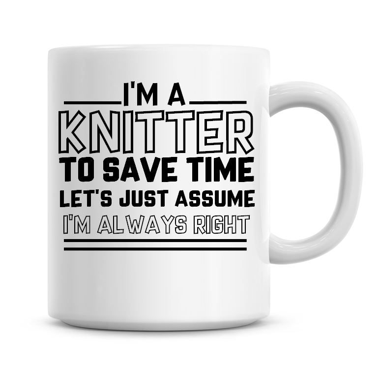 I'm A Knitter To Save Time Lets Just Assume I'm Always Right Coffee Mug