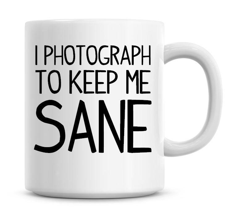 I Photograph To Keep Me Sane Funny Coffee Mug