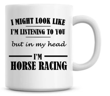 I Might Look Like I'm Listening To You But In My Head I'm Horse Racing Coffee Mug