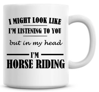 I Might Look Like I'm Listening To You But In My Head I'm Horse Riding Coffee Mug