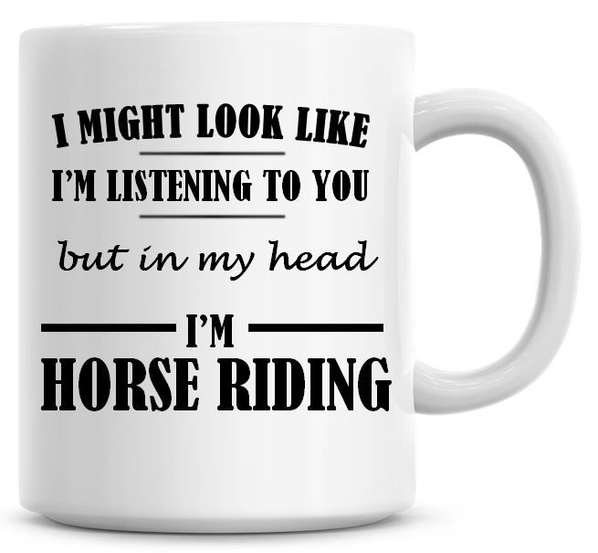 I Might Look Like I'm Listening To You But In My Head I'm Horse Riding Coff