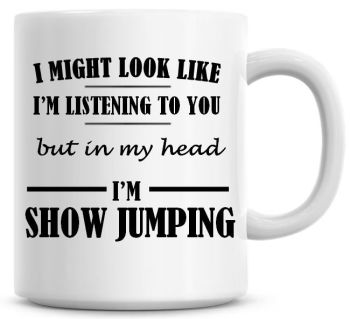I Might Look Like I'm Listening To You But In My Head I'm Show Jumping Coffee Mug