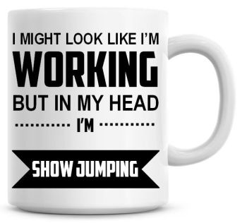 I Might Look Like I'm Working But In My Head I'm Show Jumping Coffee Mug