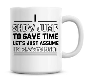 I Show Jump, To Save Time Lets Just Assume I'm Always Right Coffee Mug