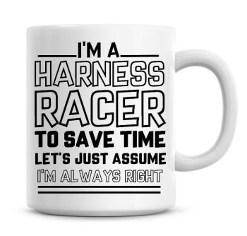 I'm A Harness Racer To Save Time Lets Just Assume I'm Always Right Coffee Mug
