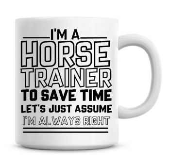 I'm A Horse Trainer To Save Time Lets Just Assume I'm Always Right Coffee Mug