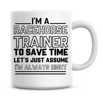 I'm A Racehorse Trainer To Save Time Lets Just Assume I'm Always Right Coffee Mug