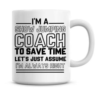 I'm A Show Jumping Coach To Save Time Lets Just Assume I'm Always Right Coffee Mug