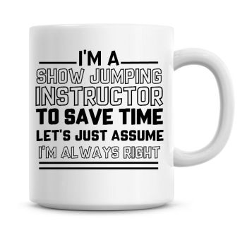 I'm A Show Jumping Instructor To Save Time Lets Just Assume I'm Always Right Coffee Mug