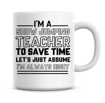 I'm A Show Jumping Teacher To Save Time Lets Just Assume I'm Always Right Coffee Mug