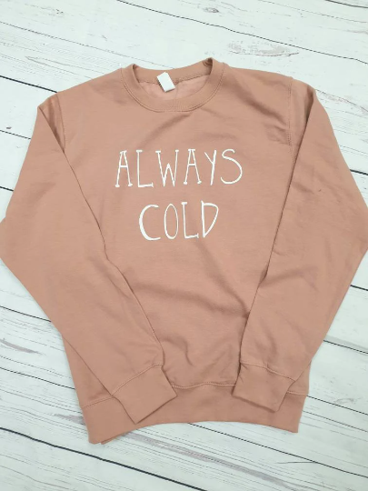 Gorgeous soft 'ALWAYS COLD' sweatshirt, jumper, top, sweater, autumn jumper, winter jumper, funny jumper, adult jumper