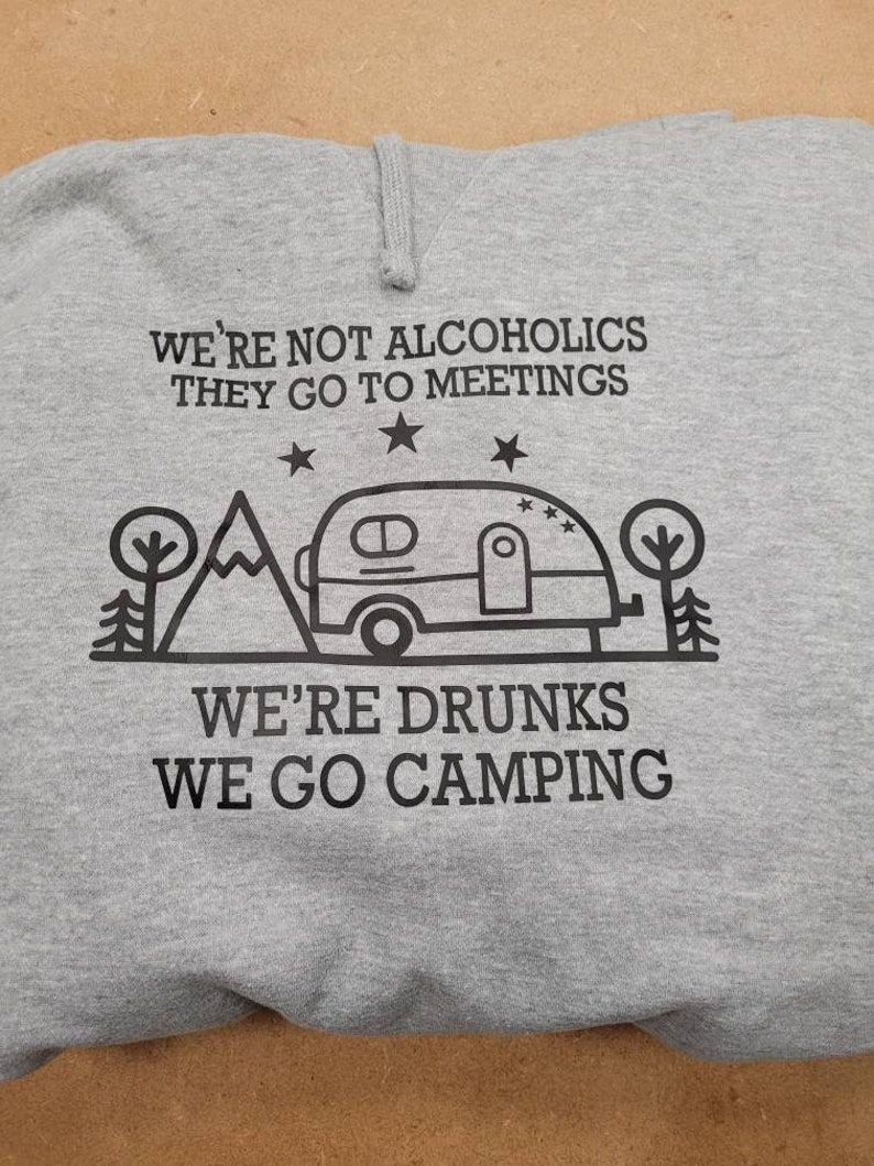 We're not alcoholics they go to meetings, we're drunks we go camping jumper
