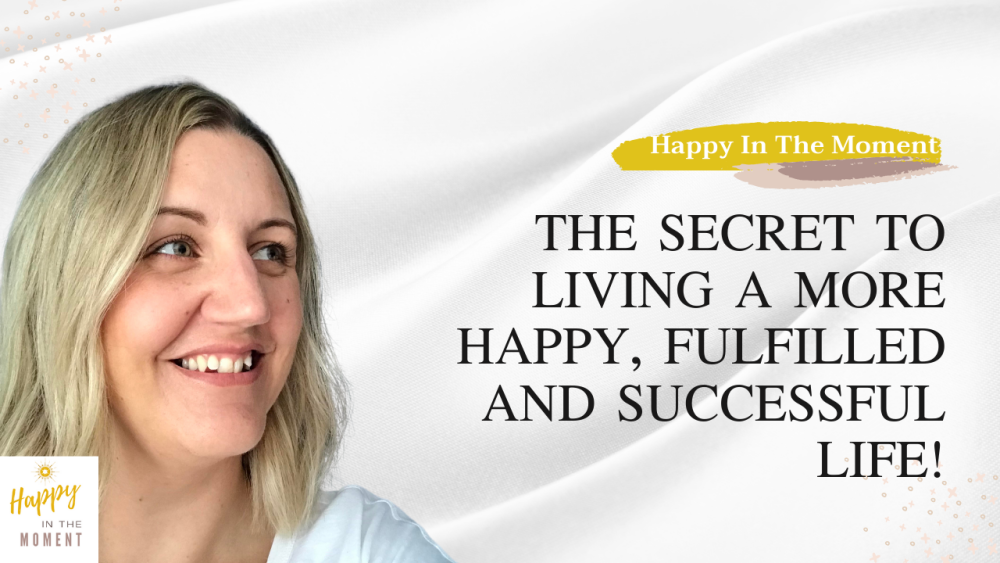 The secret to living a more happy, fulfilled and successful life!