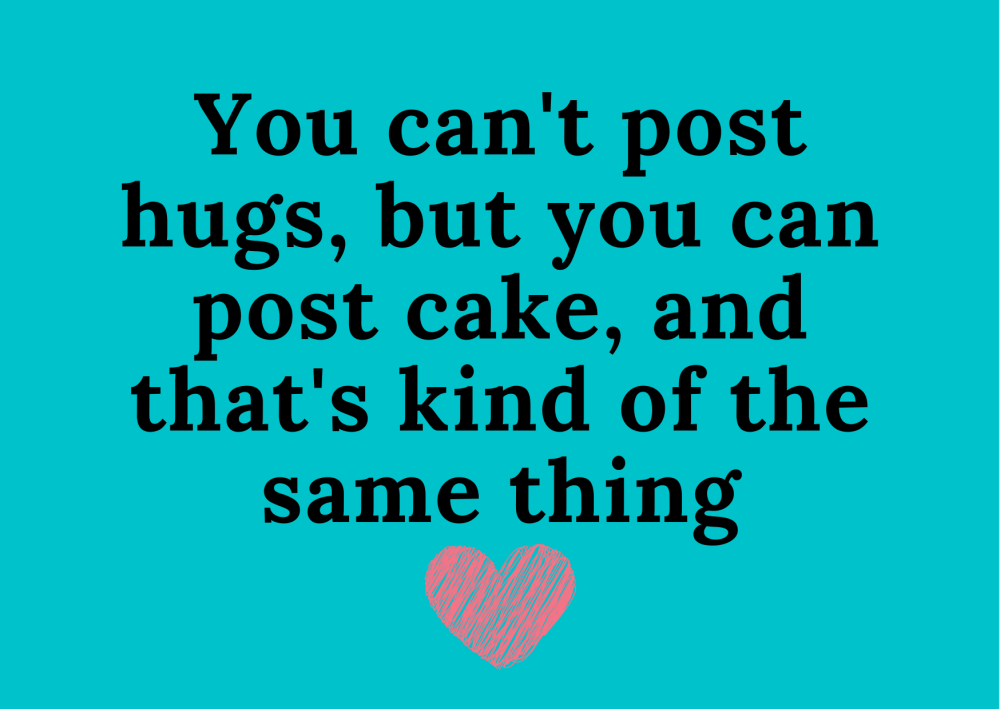 I cant hug you so Im sending you cake and thats sort of the same thing