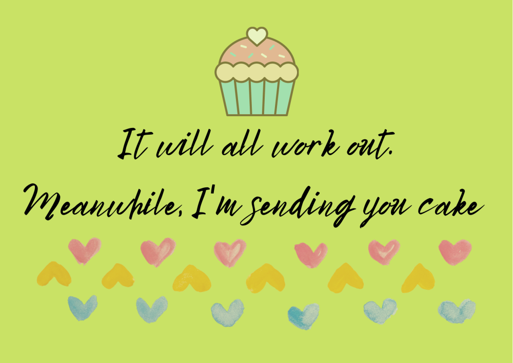 It will all work out. Meanwhile, Im sending you cake