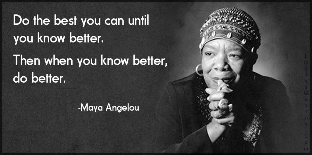 "Image of Maya Angelou with the quote: ""Do the best you can until you know better. Then, when you know better, do better."""