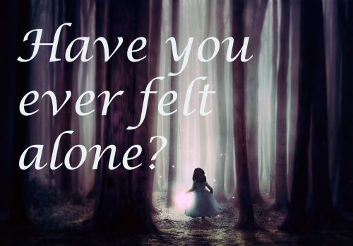 Have you ever felt alone?